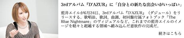 藍井エイルが6月24日、3rdアルバム『D'AZUR』(ダジュール)をリリースする。歌唱法、歌詞、曲調、初回盤付属フォトブック「The Blue Nightmare」のヴィジュアルなど、これまでの藍井エイルのイメージを軽々と超越する領域へ踏み込んだ意欲作の完成だ。本人曰く、「新しいジャンルに触れた1枚」だという『D'AZUR』は、歌声ひとつ取っても表現力に溢れた仕上がり。彼女本来の突き抜けるハイトーンはそのままに、全13曲の持つ物語を表情豊かに響かせる美声は称賛に値する。また、現在開催中のワンマンツアー<Eir Aoi LIVE TOUR 2015-BEYOND THE LAPIS->で披露されているアルバム収録曲は、会場をひとつにするパワーに満ちてフロアを躍動させるなど、ライブ向けのナンバーが揃ったということもできる。そのひとつひとつに込めた想いを明かしてもらうべく、藍井エイル自身にアルバム収録全曲を解説してもらったロングインタビューをお届けしたい。