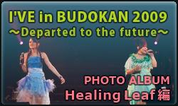 I'VE in BUDOKAN 2009~Departed to the future~ フォトアルバム【Healing Leaf 編】