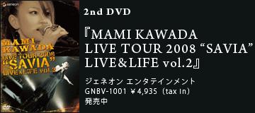 "2nd DVD『MAMI KAWADA LIVE TOUR 2008 ""SAVIA"" LIVE&LIFE vol.2』ジェネオン エンタテインメントGNBV-1001 \4,935(tax in)発売中"