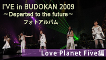 I'VE in BUDOKAN 2009~Departed to the future~ フォトアルバム【Love Planet Five 編】