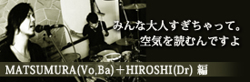 INTERVIEW MATSUMURA(Vo,Ba)+HIROSHI(Dr) 編